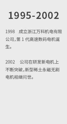 1998 成立浙江万科机电有限公司,第1代高速数码电机诞生。 2002 公司在研发新电机上不断突破,新型稀土永 拷贝