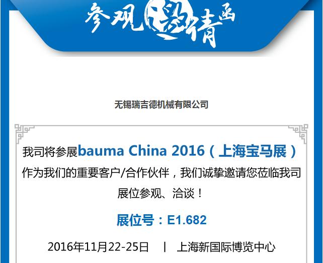 我公司将参展Bauma China 2016(上海宝马展)!作为我们的重要客户/合作伙伴/意向伙伴,我们诚挚邀请您莅临我公司展位参观、洽谈! 展位号:E1.682 2016年11月22-25日 上海新国际博览中心